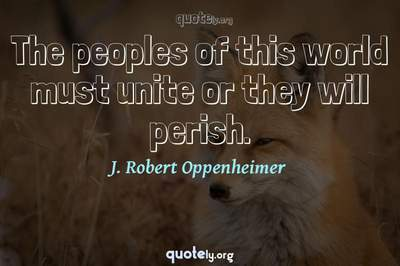 Photo Quote of The peoples of this world must unite or they will perish.