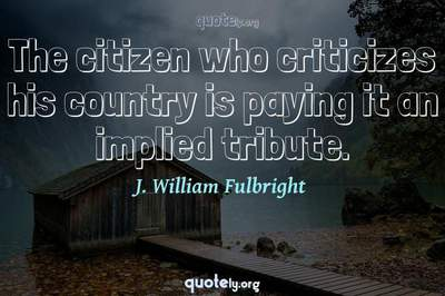 Photo Quote of The citizen who criticizes his country is paying it an implied tribute.