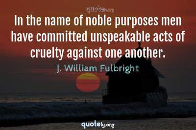 Photo Quote of In the name of noble purposes men have committed unspeakable acts of cruelty against one another.
