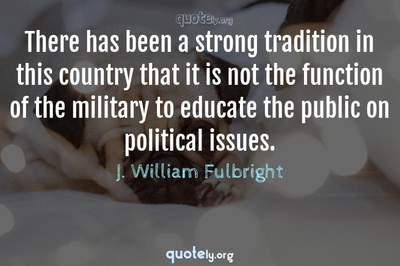 Photo Quote of There has been a strong tradition in this country that it is not the function of the military to educate the public on political issues.