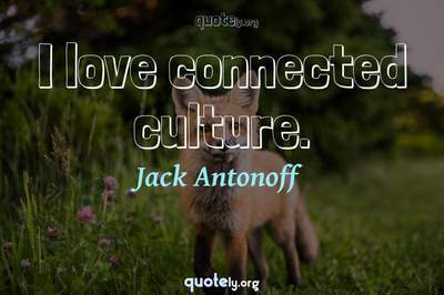 Photo Quote of I love connected culture.