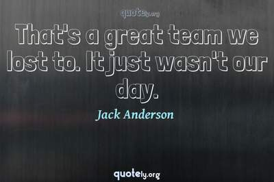 Photo Quote of That's a great team we lost to. It just wasn't our day.