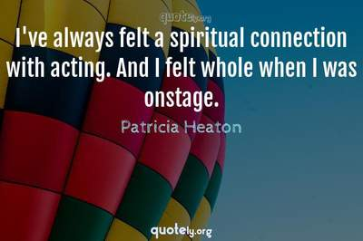 Photo Quote of I've always felt a spiritual connection with acting. And I felt whole when I was onstage.