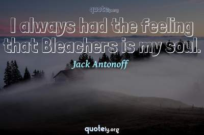 Photo Quote of I always had the feeling that Bleachers is my soul.