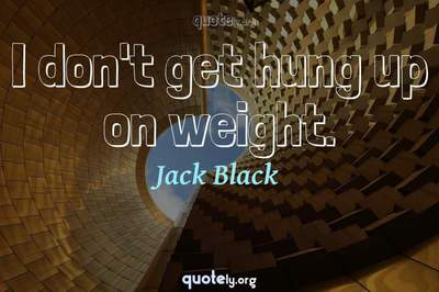 Photo Quote of I don't get hung up on weight.