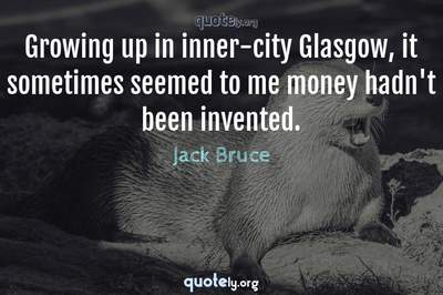 Photo Quote of Growing up in inner-city Glasgow, it sometimes seemed to me money hadn't been invented.