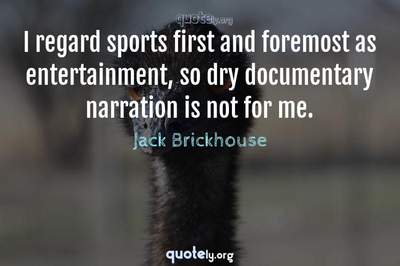 Photo Quote of I regard sports first and foremost as entertainment, so dry documentary narration is not for me.