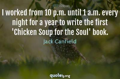 Photo Quote of I worked from 10 p.m. until 1 a.m. every night for a year to write the first 'Chicken Soup for the Soul' book.