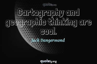 Photo Quote of Cartography and geographic thinking are cool.