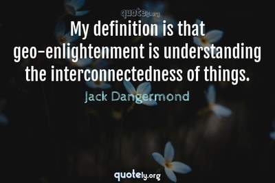 Photo Quote of My definition is that geo-enlightenment is understanding the interconnectedness of things.