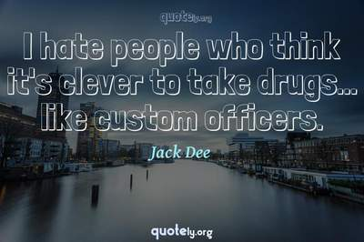 Photo Quote of I hate people who think it's clever to take drugs... like custom officers.