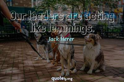 Photo Quote of Our leaders are acting like lemmings.