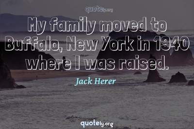 Photo Quote of My family moved to Buffalo, New York in 1940 where I was raised.