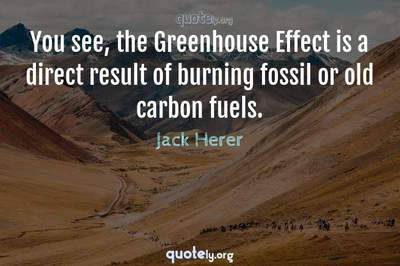 Photo Quote of You see, the Greenhouse Effect is a direct result of burning fossil or old carbon fuels.