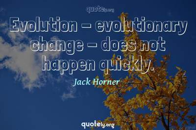 Photo Quote of Evolution - evolutionary change - does not happen quickly.