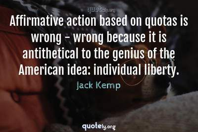 Photo Quote of Affirmative action based on quotas is wrong - wrong because it is antithetical to the genius of the American idea: individual liberty.