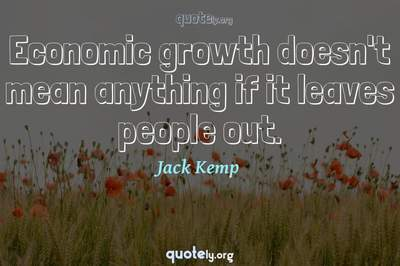 Photo Quote of Economic growth doesn't mean anything if it leaves people out.