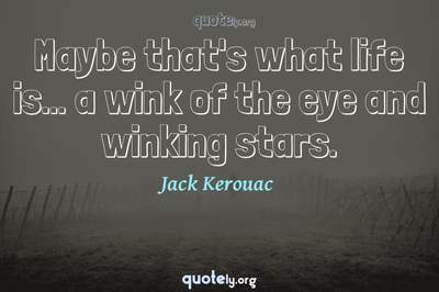 Photo Quote of Maybe that's what life is... a wink of the eye and winking stars.