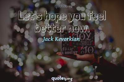 Photo Quote of Let's hope you feel better now.