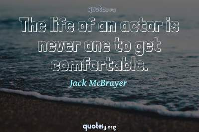 Photo Quote of The life of an actor is never one to get comfortable.