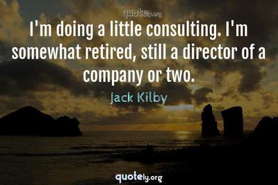 Photo Quote of I'm doing a little consulting. I'm somewhat retired, still a director of a company or two.