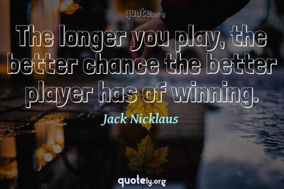 Photo Quote of The longer you play, the better chance the better player has of winning.