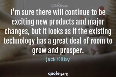 Photo Quote of I'm sure there will continue to be exciting new products and major changes, but it looks as if the existing technology has a great deal of room to grow and prosper.