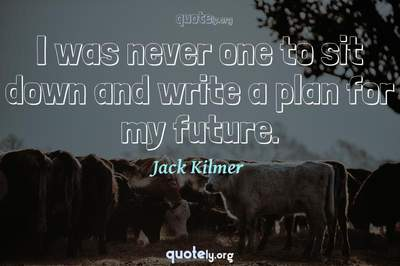 Photo Quote of I was never one to sit down and write a plan for my future.