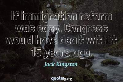 Photo Quote of If immigration reform was easy, Congress would have dealt with it 15 years ago.
