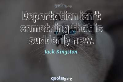 Photo Quote of Deportation isn't something that is suddenly new.