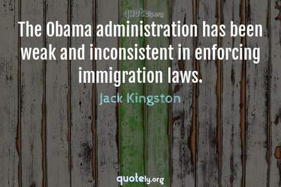 Photo Quote of The Obama administration has been weak and inconsistent in enforcing immigration laws.