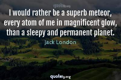Photo Quote of I would rather be a superb meteor, every atom of me in magnificent glow, than a sleepy and permanent planet.