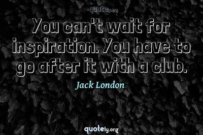 Photo Quote of You can't wait for inspiration. You have to go after it with a club.