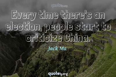 Photo Quote of Every time there's an election, people start to criticize China.