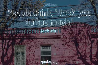 Photo Quote of People think, 'Jack, you do too much.'