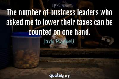 Photo Quote of The number of business leaders who asked me to lower their taxes can be counted on one hand.