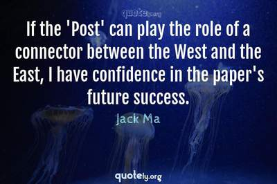 Photo Quote of If the 'Post' can play the role of a connector between the West and the East, I have confidence in the paper's future success.