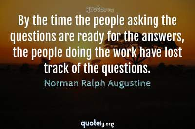 Photo Quote of By the time the people asking the questions are ready for the answers, the people doing the work have lost track of the questions.