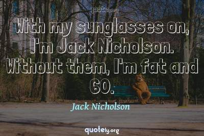 Photo Quote of With my sunglasses on, I'm Jack Nicholson. Without them, I'm fat and 60.