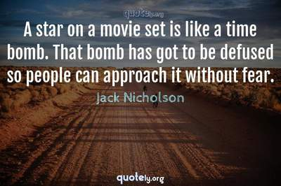 Photo Quote of A star on a movie set is like a time bomb. That bomb has got to be defused so people can approach it without fear.