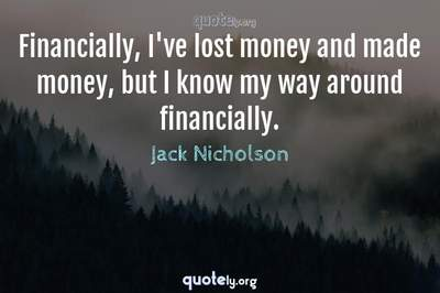 Photo Quote of Financially, I've lost money and made money, but I know my way around financially.