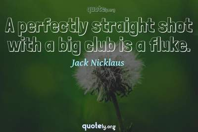 Photo Quote of A perfectly straight shot with a big club is a fluke.