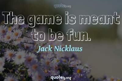 Photo Quote of The game is meant to be fun.