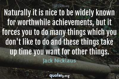 Photo Quote of Naturally it is nice to be widely known for worthwhile achievements, but it forces you to do many things which you don't like to do and these things take up time you want for other things.