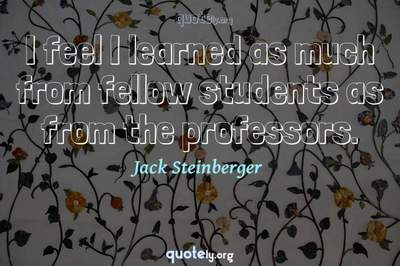 Photo Quote of I feel I learned as much from fellow students as from the professors.