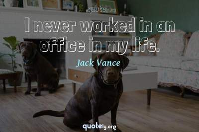 Photo Quote of I never worked in an office in my life.