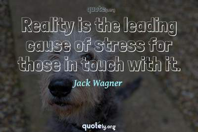 Photo Quote of Reality is the leading cause of stress for those in touch with it.