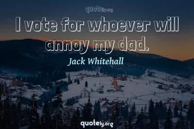 Photo Quote of I vote for whoever will annoy my dad.