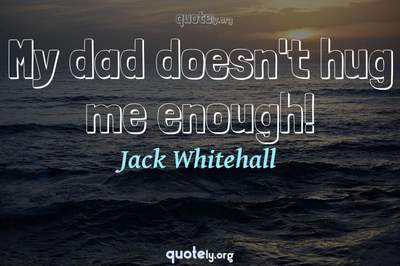 Photo Quote of My dad doesn't hug me enough!