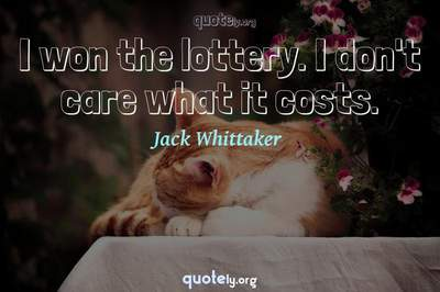 Photo Quote of I won the lottery. I don't care what it costs.